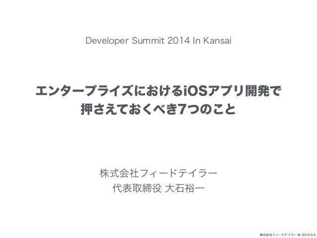 株式会社フィードテイラー @ 2014.9.5  Developer Summit 2014 In Kansai  エンタープライズにおけるiOSアプリ開発で  押さえておくべき7つのこと  株式会社フィードテイラー  代表取締役 大石裕一