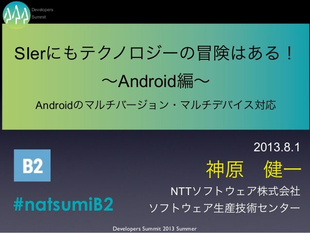 神原健一 SIerにもテクノロジーの冒険はある! ∼Android編∼ Androidのマルチバージョン・マルチデバイス対応 NTTソフトウェア株式会社 ソフトウェア生産技術センター Developers Summit 2013 Summer...