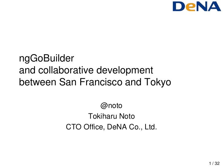 ngGoBuilderand collaborative developmentbetween San Francisco and Tokyo                  @noto              Tokiharu Noto ...