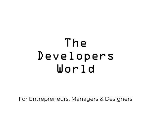 The Developers World For Entrepreneurs, Managers & Designers