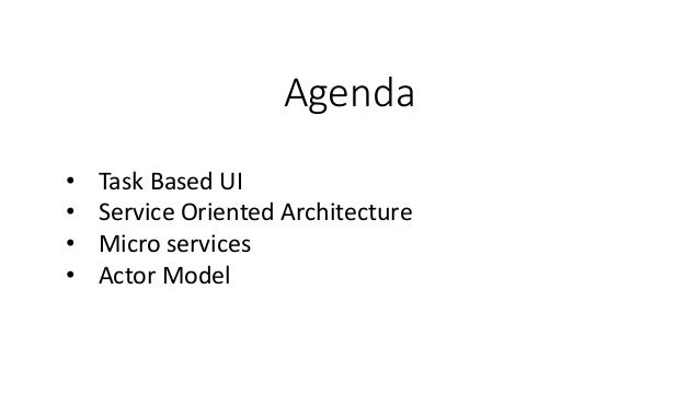 Agenda • Task Based UI • Service Oriented Architecture • Micro services • Actor Model