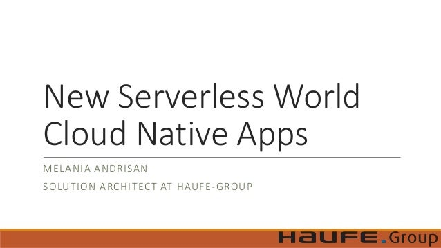 New Serverless World Cloud Native Apps MELANIA ANDRISAN SOLUTION ARCHITECT AT HAUFE-GROUP