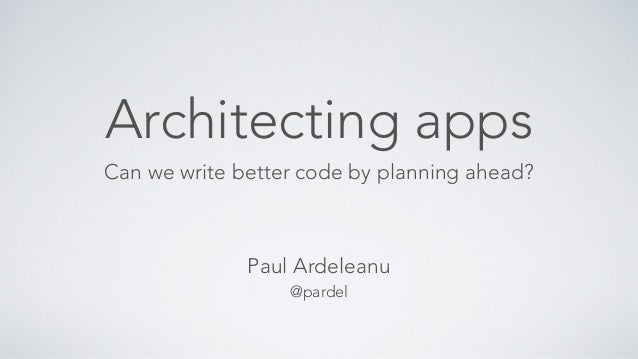 Architecting apps Can we write better code by planning ahead? Paul Ardeleanu @pardel