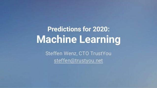 Predictions for 2020: Machine Learning Steffen Wenz, CTO TrustYou steffen@trustyou.net