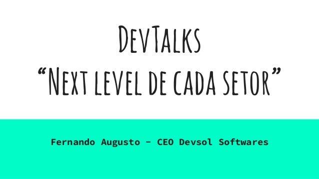 """DevTalks """"Nextleveldecadasetor"""" Fernando Augusto - CEO Devsol Softwares"""