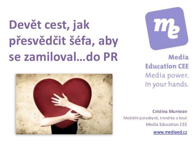 Devět cest, jak přesvědčit šéfa, aby se zamiloval…do PR Cristina Muntean Mediální poradkyně, trenérka a kouč Media Educati...