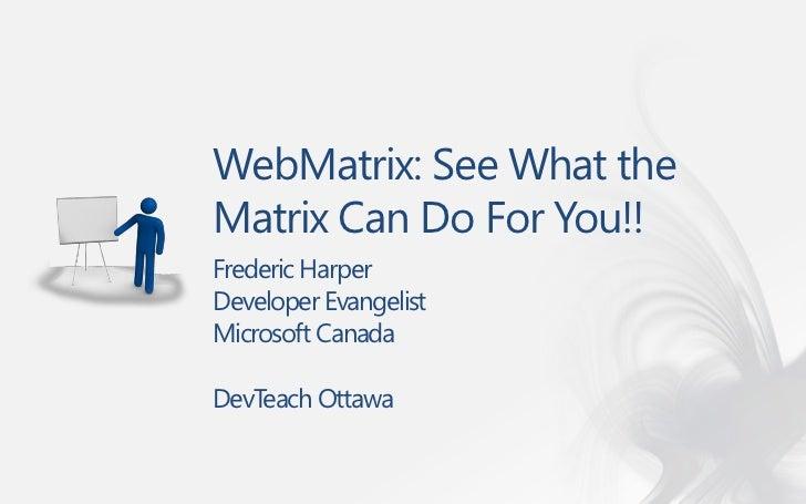 WebMatrix: See What theMatrix Can Do For You!!Frederic HarperDeveloper EvangelistMicrosoft CanadaDevTeach Ottawa