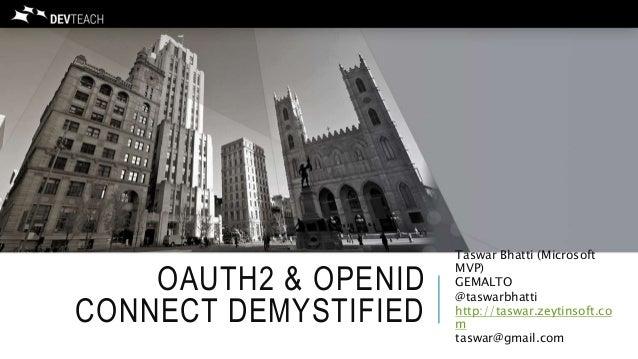 OAUTH2 & OPENID CONNECT DEMYSTIFIED Taswar Bhatti (Microsoft MVP) GEMALTO @taswarbhatti http://taswar.zeytinsoft.co m tasw...