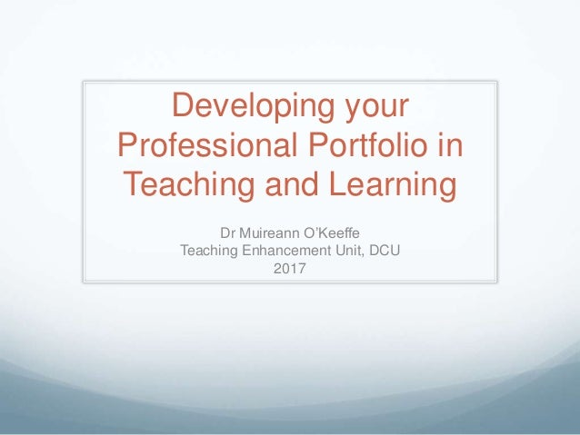 Developing your Professional Portfolio in Teaching and Learning Dr Muireann O'Keeffe Teaching Enhancement Unit, DCU 2017