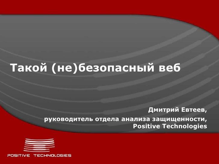 Такой (не)безопасный веб                               Дмитрий Евтеев,    руководитель отдела анализа защищенности,       ...