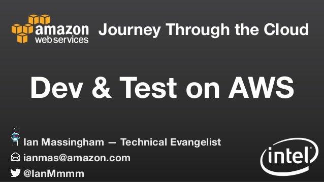 Journey Through the Cloud ianmas@amazon.com @IanMmmm Ian Massingham — Technical Evangelist Dev & Test on AWS
