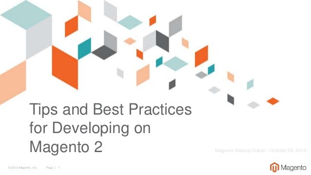 © 2016 Magento, Inc. Page | 1 Tips and Best Practices for Developing on Magento 2 Magento Meetup Dublin - October 26, 2016