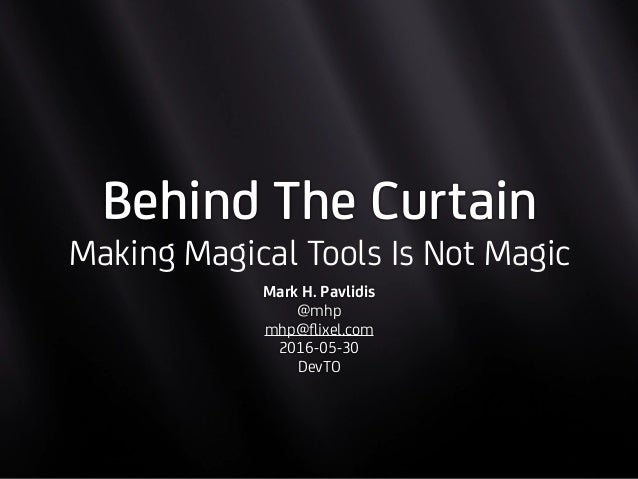 Behind The Curtain Making Magical Tools Is Not Magic Mark H. Pavlidis @mhp mhp@flixel.com 2016-05-30 DevTO