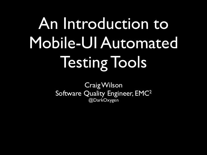 An Introduction toMobile-UI Automated   Testing Tools            Craig Wilson   Software Quality Engineer, EMC2           ...