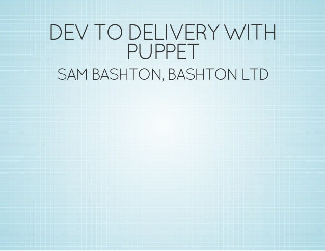 DEV TO DELIVERY WITH  PUPPET  SAM BASHTON, BASHTON LTD