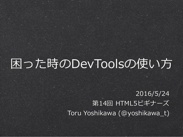 困った時のDevToolsの使い⽅方 2016/5/24  第14回 HTML5ビギナーズ  Toru Yoshikawa (@yoshikawa_̲t)