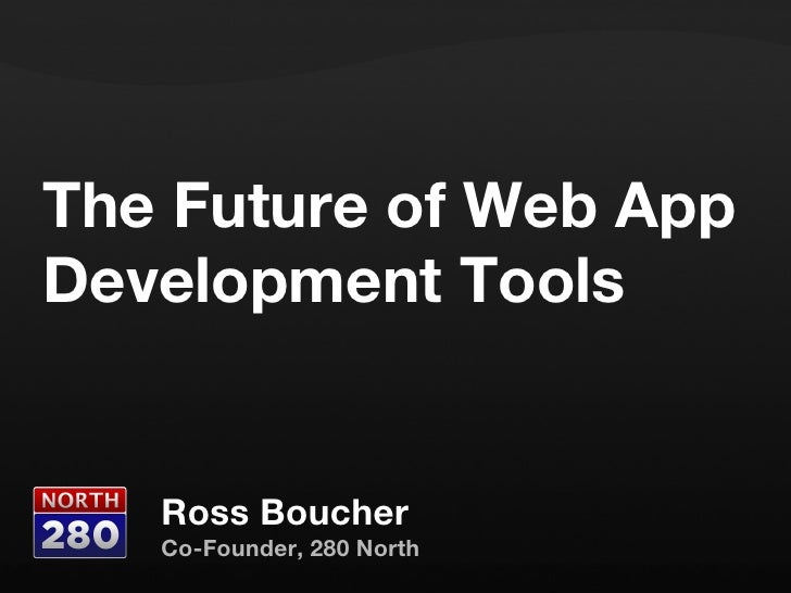 The Future of Web App Development Tools Ross Boucher Co-Founder, 280 North