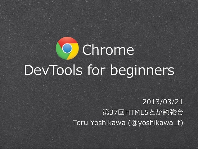 ChromeDevTools  for  beginners                           2013/03/21                第37回HTML5とか勉強会       Toru  Yoshi...