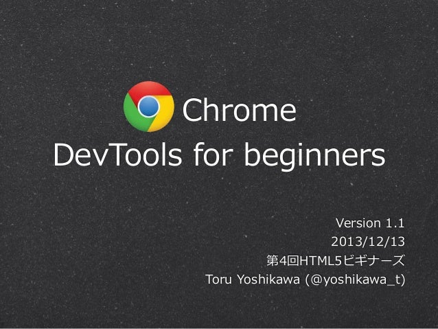 Chrome DevTools  for  beginners Version  1.1 2013/12/13 第4回HTML5ビギナーズ Toru  Yoshikawa  (@yoshikawa_̲t)