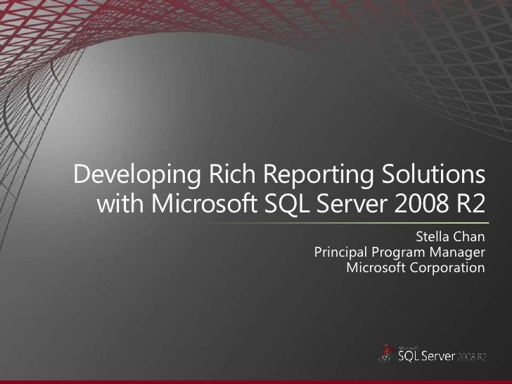 Developing Rich Reporting Solutions with Microsoft SQL Server 2008 R2<br />Stella Chan<br />Principal Program Manager <br ...