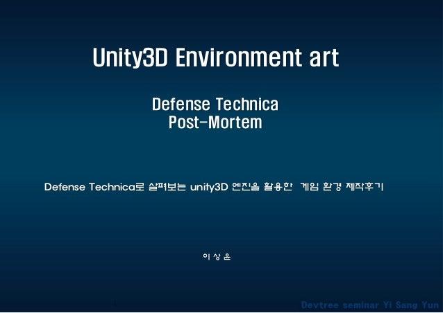 Unity3D Environment art Defense Technica Post-Mortem 이 상 윤 Defense Technica로 살펴보는 unity3D 엔진을 활용한 게임 환경 제작후기