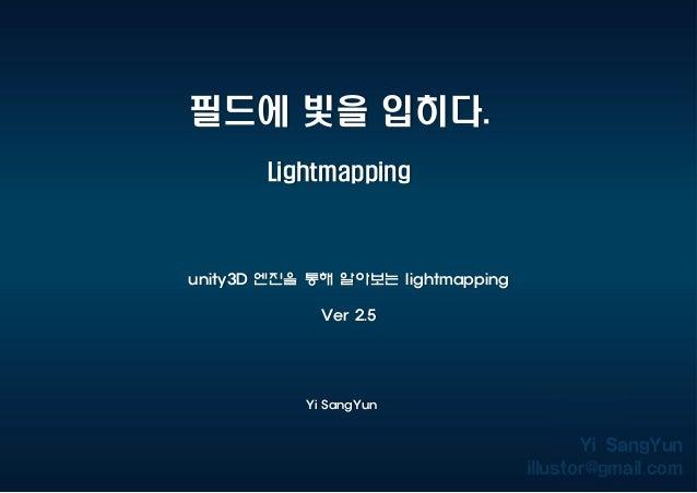 필드에 빛을 입히다. Lightmapping Yi SangYun unity3D 엔진을 통해 알아보는 lightmapping Ver 2.5