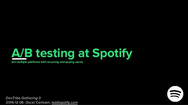 A/B testing(on multiple platforms with recurring and paying users) at Spotify DevTribe Gathering 3 2016-12-06. Oscar Carls...