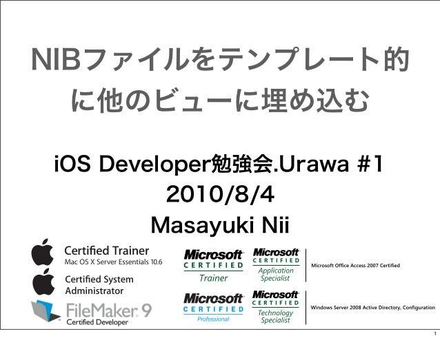 NIBファイルをテンプレート的 に他のビューに埋め込む iOS Developer勉強会.Urawa #1 2010/8/4 Masayuki Nii  1