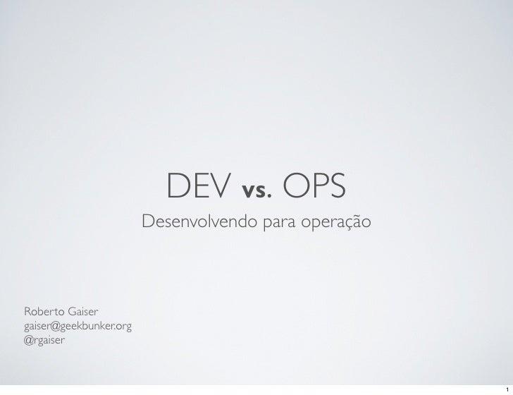 DEV VS. OPS                        Desenvolvendo para operaçãoRoberto Gaisergaiser@geekbunker.org@rgaiser                 ...