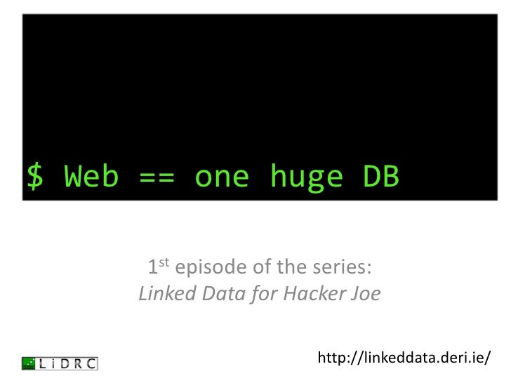 $ Web == one huge DB<br />1st episode of the series:Linked Data for Hacker Joe<br />http://linkeddata.deri.ie/<br />