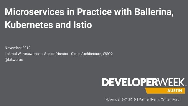 Microservices in Practice with Ballerina, Kubernetes and Istio November 2019 Lakmal Warusawithana, Senior Director - Cloud...