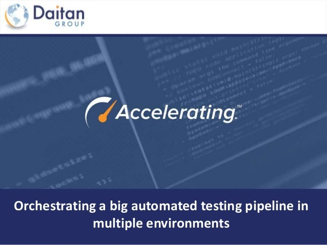 Orchestrating a big automated testing pipeline in multiple environments