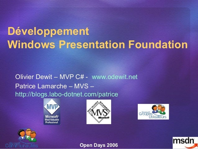 Open Days 2006 Développement Windows Presentation Foundation Olivier Dewit – MVP C# - www.odewit.net Patrice Lamarche – MV...