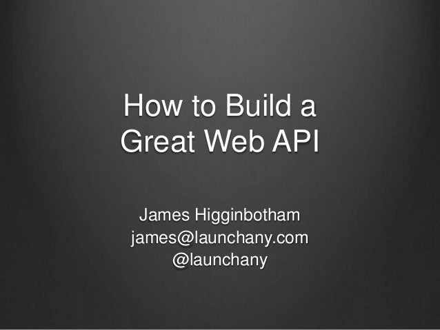 How to Build a Great Web API James Higginbotham james@launchany.com @launchany