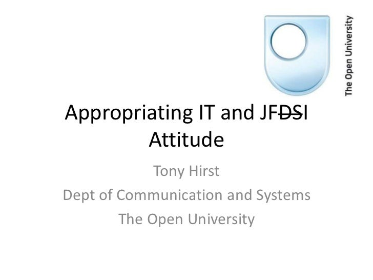 Appropriating IT and JFDSI        Attitude             Tony HirstDept of Communication and Systems        The Open Univers...