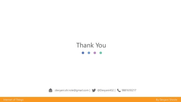 Thank You Internet of Things By Devyani Shirole : devyani.shirole@gmail.com   : @Devyani432   : 9881693217 Internet of Thi...