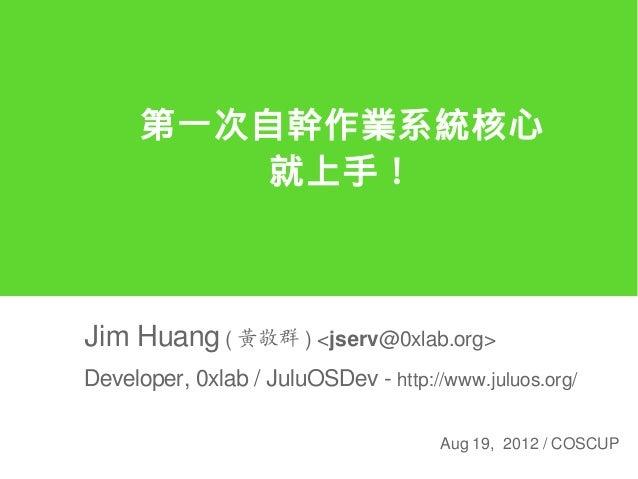 第一次自幹作業系統核心          就上手!Jim Huang ( 黃敬群 ) <jserv@0xlab.org>Developer, 0xlab / JuluOSDev - http://www.juluos.org/         ...