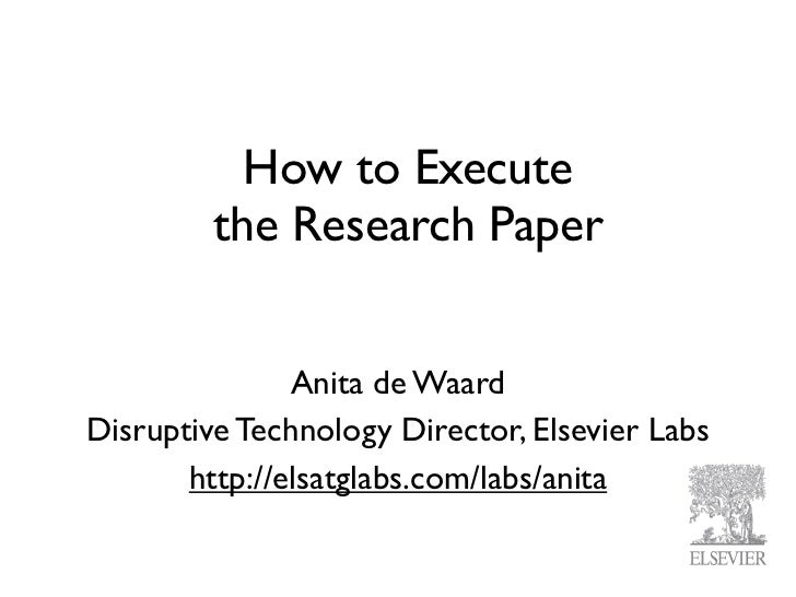 How to Execute         the Research Paper               Anita de WaardDisruptive Technology Director, Elsevier Labs       ...