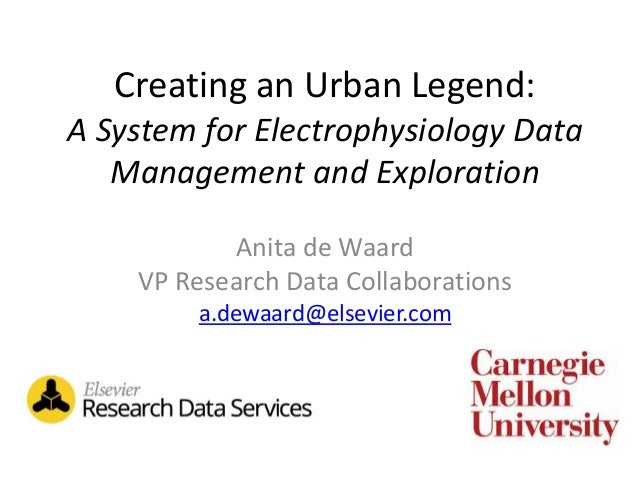 Creating an Urban Legend: A System for Electrophysiology Data Management and Exploration Anita de Waard VP Research Data C...
