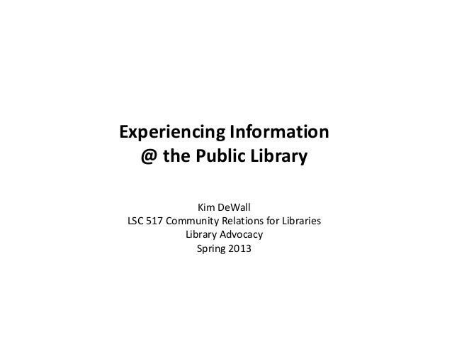 Experiencing Information@ the Public LibraryKim DeWallLSC 517 Community Relations for LibrariesLibrary AdvocacySpring 2013
