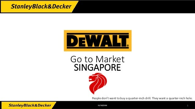 111/10/2016 Go to Market SINGAPORE People don't want to buy a quarter-inch drill. They want a quarter-inch hole.