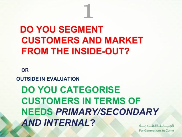 1 DO YOU SEGMENT CUSTOMERS AND MARKET FROM THE INSIDE-OUT? OROUTSIDE IN EVALUATION DO YOU CATEGORISE CUSTOMERS IN TERMS OF...