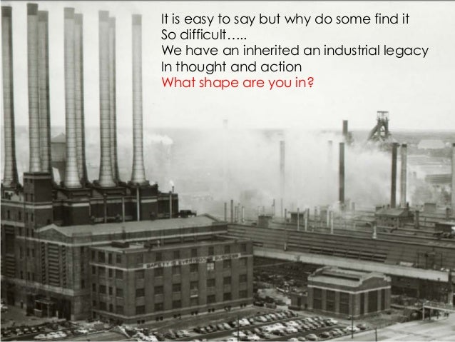 It is easy to say but why do some find itSo difficult…..We have an inherited an industrial legacyIn thought and actionWhat...