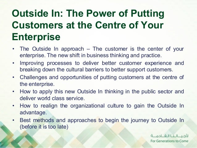 Outside In: The Power of PuttingCustomers at the Centre of YourEnterprise• The Outside In approach – The customer is the ...