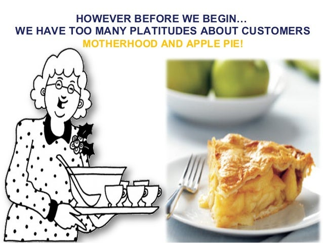 HOWEVER BEFORE WE BEGIN…WE HAVE TOO MANY PLATITUDES ABOUT CUSTOMERS          MOTHERHOOD AND APPLE PIE!