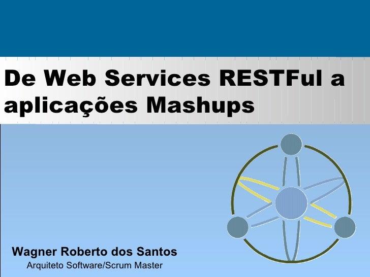 De Web Services RESTFul a aplicações Mashups     Wagner Roberto dos Santos   Arquiteto Software/Scrum Master