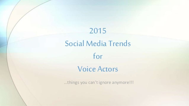 …things you can't ignore anymore!!! 2015 Social Media Trends for Voice Actors