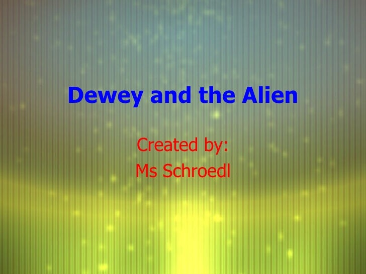 Dewey and the Alien Created by: Ms Schroedl