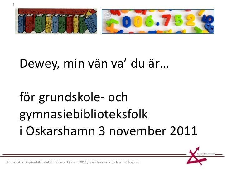 Dewey, min vän va' du är… för grundskole- och gymnasiebiblioteksfolk i Oskarshamn 3 november 2011 Anpassat av Regionbiblio...