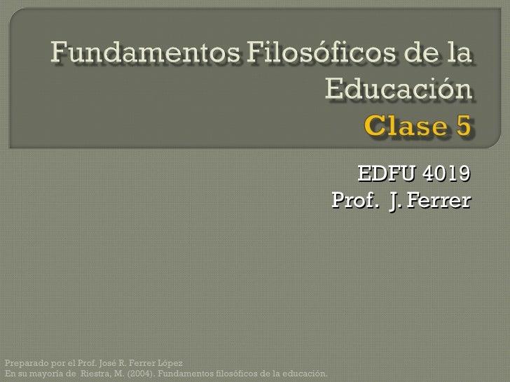 EDFU 4019 Prof.  J. Ferrer Preparado por el Prof. José R. Ferrer López En su mayoría de  Riestra, M. (2004). Fundamentos f...